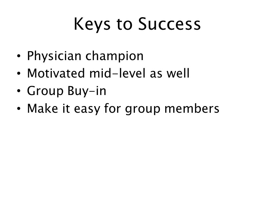 Keys to Success Physician champion Motivated mid-level as well Group Buy-in Make it easy for group members