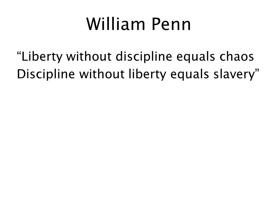 William Penn Liberty without discipline equals chaos Discipline without liberty equals slavery