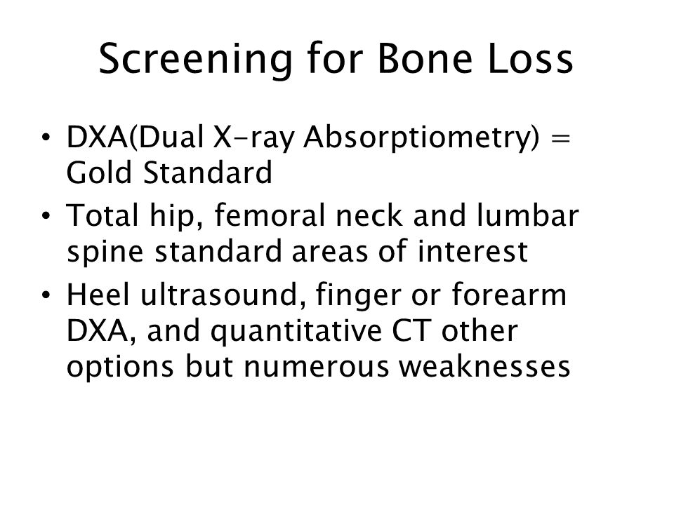 Screening for Bone Loss DXA(Dual X-ray Absorptiometry) = Gold Standard Total hip, femoral neck and lumbar spine standard areas of interest Heel ultrasound, finger or forearm DXA, and quantitative CT other options but numerous weaknesses