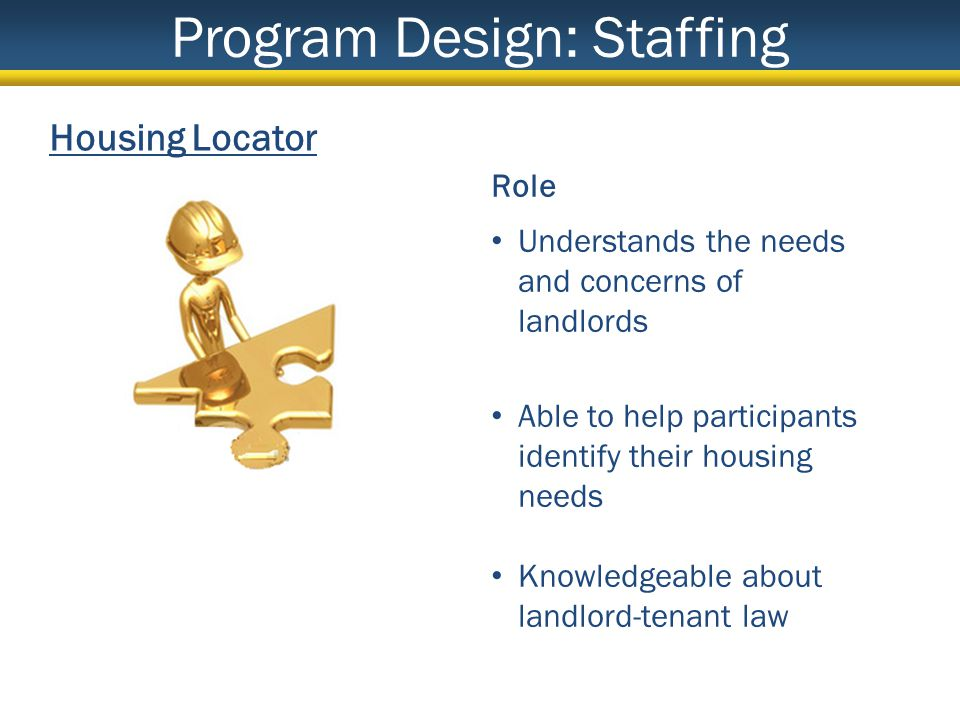 Housing Locator Role Understands the needs and concerns of landlords Able to help participants identify their housing needs Knowledgeable about landlord-tenant law Program Design: Staffing
