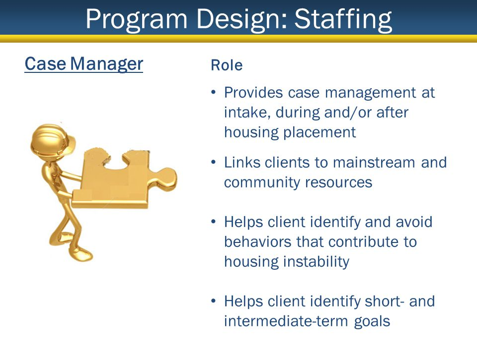 Case Manager Role Provides case management at intake, during and/or after housing placement Links clients to mainstream and community resources Helps client identify and avoid behaviors that contribute to housing instability Helps client identify short- and intermediate-term goals Program Design: Staffing