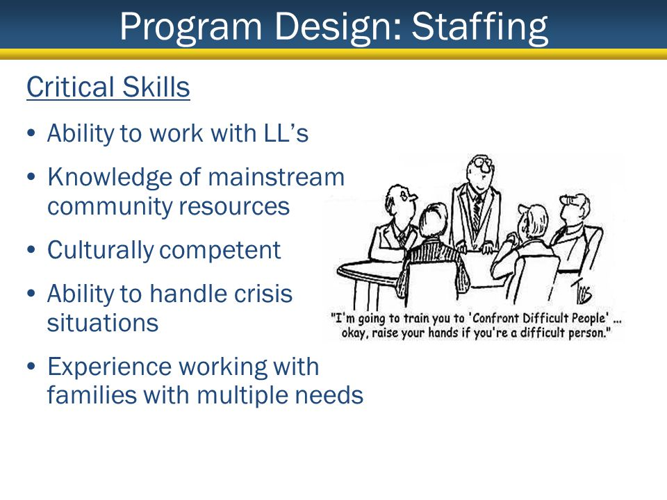 Critical Skills Ability to work with LLs Knowledge of mainstream community resources Culturally competent Ability to handle crisis situations Experience working with families with multiple needs