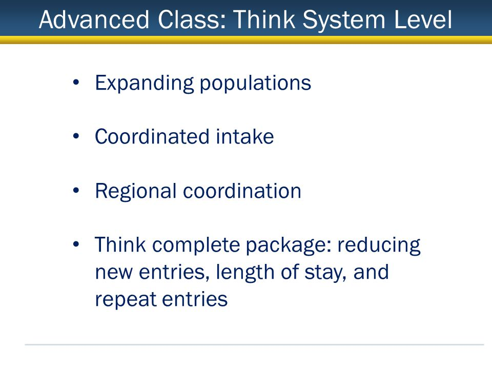 Advanced Class: Think System Level Expanding populations Coordinated intake Regional coordination Think complete package: reducing new entries, length of stay, and repeat entries
