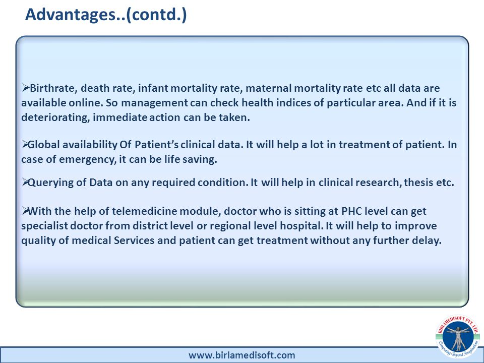 Advantages..(contd.) www.birlamedisoft.com Birthrate, death rate, infant mortality rate, maternal mortality rate etc all data are available online.