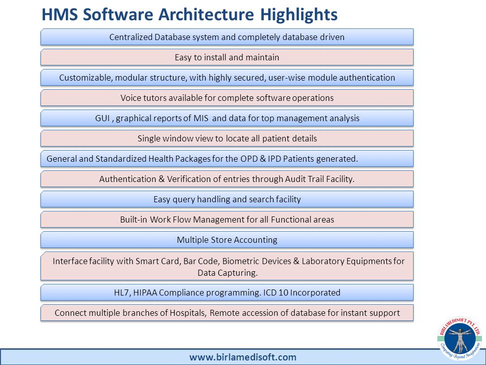 HMS Software Architecture Highlights www.birlamedisoft.com Centralized Database system and completely database driven Easy to install and maintain Customizable, modular structure, with highly secured, user-wise module authentication Voice tutors available for complete software operations GUI, graphical reports of MIS and data for top management analysis Single window view to locate all patient details General and Standardized Health Packages for the OPD & IPD Patients generated.
