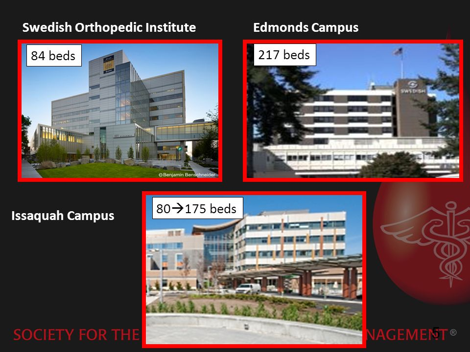 5 Swedish Orthopedic Institute 84 beds Issaquah Campus 80 175 beds Edmonds Campus 217 beds