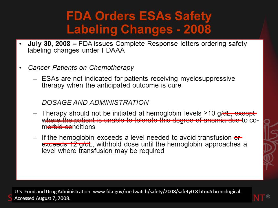 July 30, 2008 – FDA issues Complete Response letters ordering safety labeling changes under FDAAA Cancer Patients on Chemotherapy –ESAs are not indicated for patients receiving myelosuppressive therapy when the anticipated outcome is cure DOSAGE AND ADMINISTRATION –Therapy should not be initiated at hemoglobin levels 10 g/dL, except where the patient is unable to tolerate this degree of anemia due to co- morbid conditions –If the hemoglobin exceeds a level needed to avoid transfusion or exceeds 12 g/dL, withhold dose until the hemoglobin approaches a level where transfusion may be required U.S.