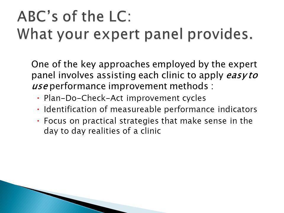 One of the key approaches employed by the expert panel involves assisting each clinic to apply easy to use performance improvement methods : Plan-Do-Check-Act improvement cycles Identification of measureable performance indicators Focus on practical strategies that make sense in the day to day realities of a clinic