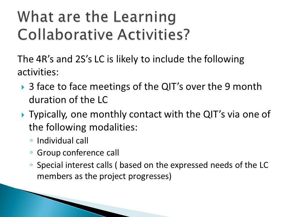 The 4Rs and 2Ss LC is likely to include the following activities: 3 face to face meetings of the QITs over the 9 month duration of the LC Typically, one monthly contact with the QITs via one of the following modalities: Individual call Group conference call Special interest calls ( based on the expressed needs of the LC members as the project progresses)