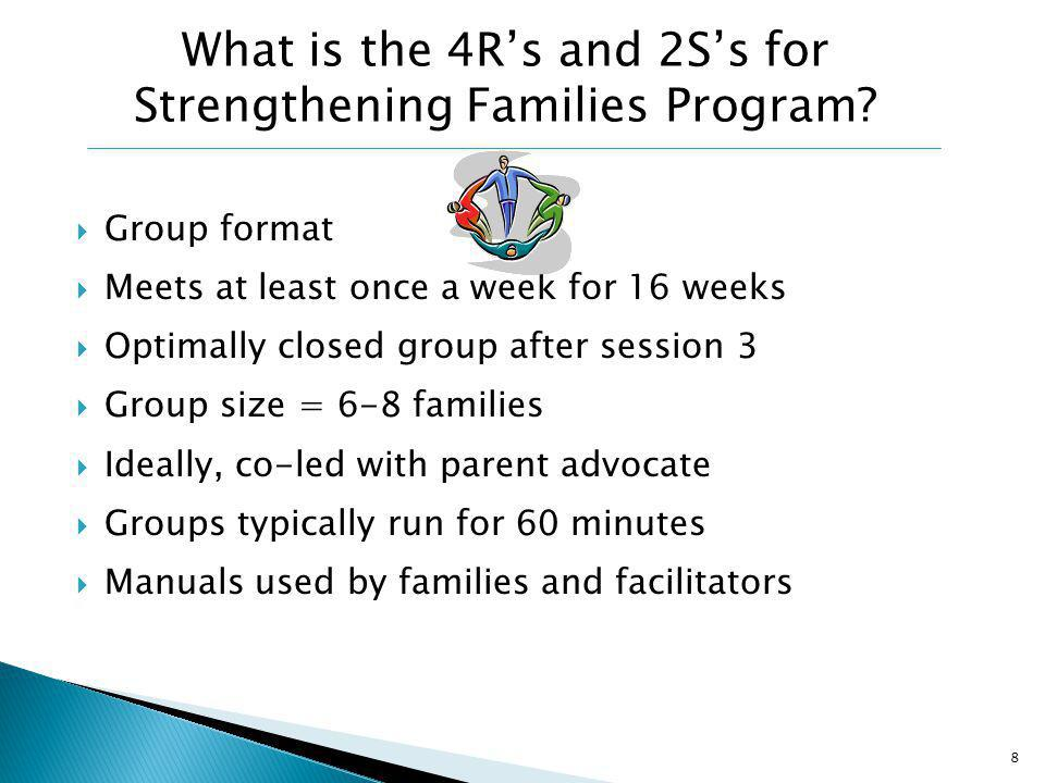 Group format Meets at least once a week for 16 weeks Optimally closed group after session 3 Group size = 6-8 families Ideally, co-led with parent advocate Groups typically run for 60 minutes Manuals used by families and facilitators 8 What is the 4Rs and 2Ss for Strengthening Families Program