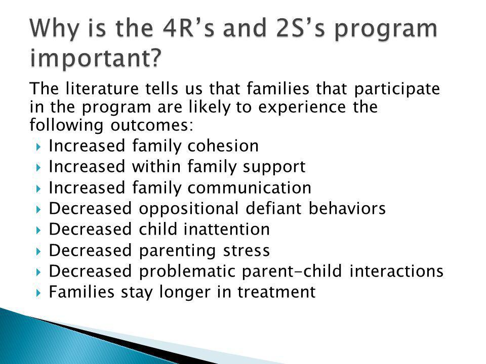 The literature tells us that families that participate in the program are likely to experience the following outcomes: Increased family cohesion Increased within family support Increased family communication Decreased oppositional defiant behaviors Decreased child inattention Decreased parenting stress Decreased problematic parent-child interactions Families stay longer in treatment