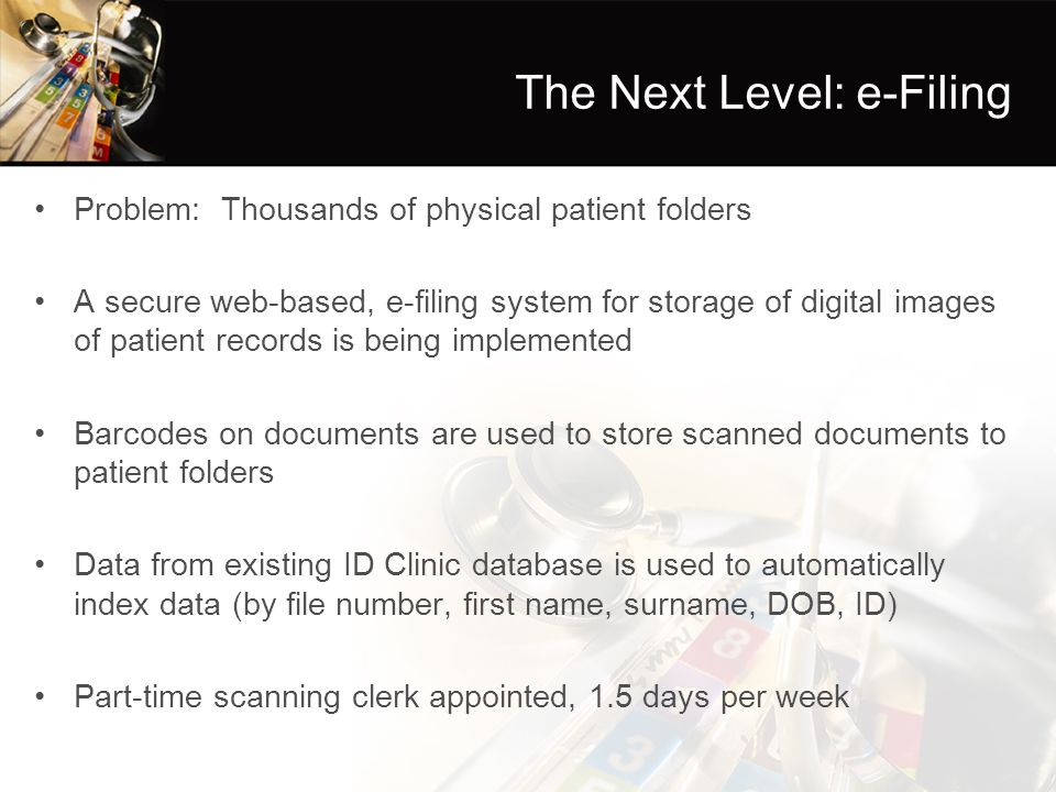 The Next Level: e-Filing Problem: Thousands of physical patient folders A secure web-based, e-filing system for storage of digital images of patient records is being implemented Barcodes on documents are used to store scanned documents to patient folders Data from existing ID Clinic database is used to automatically index data (by file number, first name, surname, DOB, ID) Part-time scanning clerk appointed, 1.5 days per week