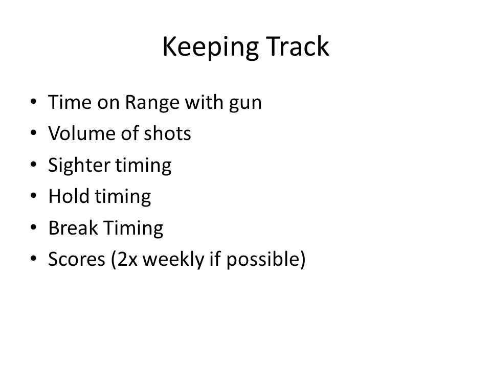 Keeping Track Time on Range with gun Volume of shots Sighter timing Hold timing Break Timing Scores (2x weekly if possible)