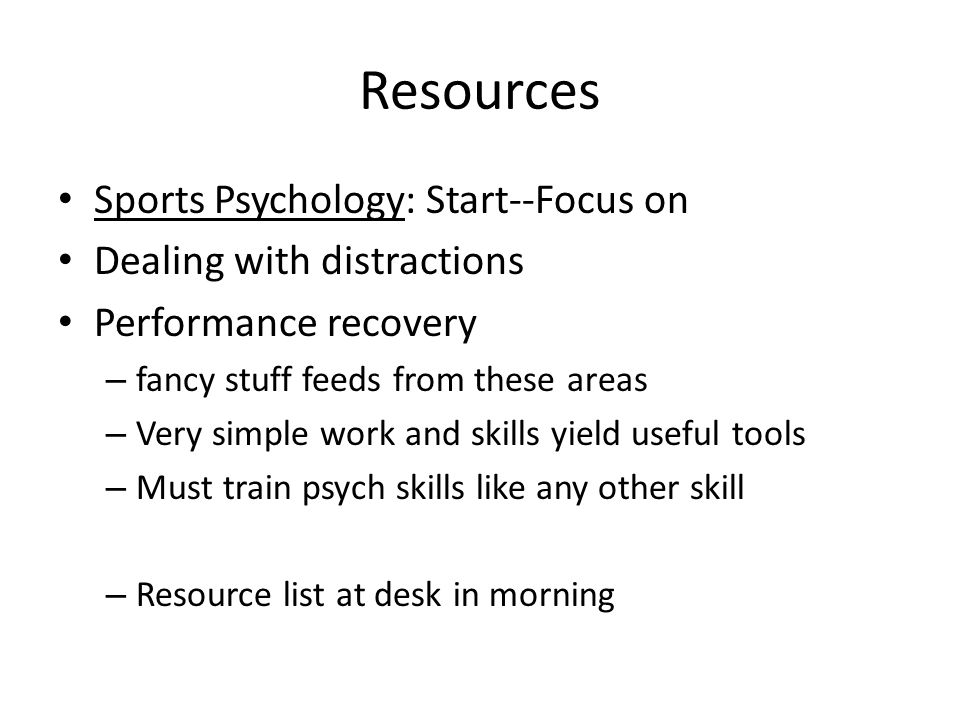 Resources Sports Psychology: Start--Focus on Dealing with distractions Performance recovery – fancy stuff feeds from these areas – Very simple work and skills yield useful tools – Must train psych skills like any other skill – Resource list at desk in morning