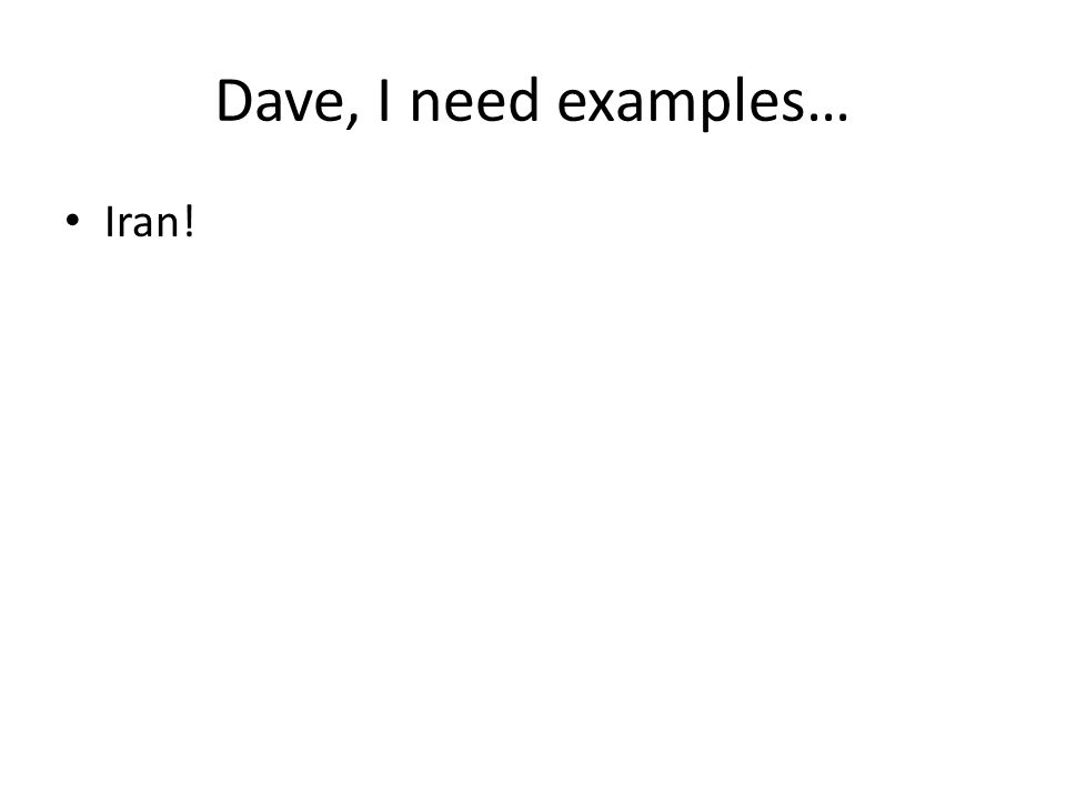Dave, I need examples… Iran!