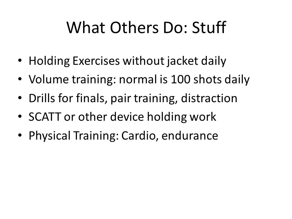 What Others Do: Stuff Holding Exercises without jacket daily Volume training: normal is 100 shots daily Drills for finals, pair training, distraction SCATT or other device holding work Physical Training: Cardio, endurance