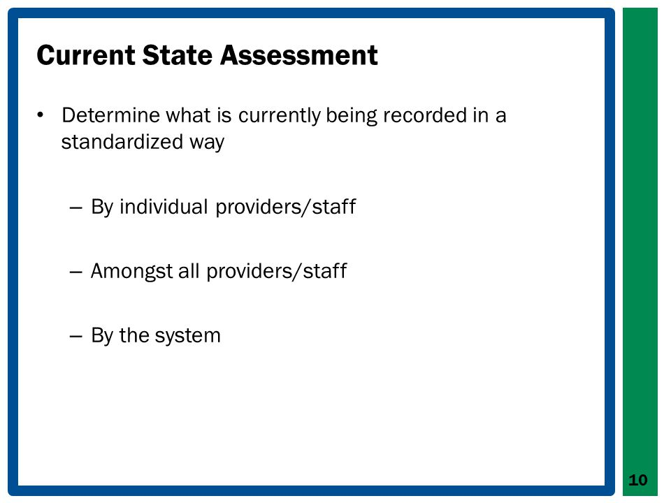 Current State Assessment Determine what is currently being recorded in a standardized way – By individual providers/staff – Amongst all providers/staff – By the system 10