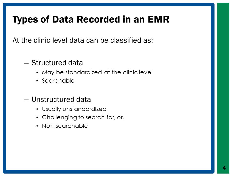 Types of Data Recorded in an EMR At the clinic level data can be classified as: – Structured data May be standardized at the clinic level Searchable – Unstructured data Usually unstandardized Challenging to search for, or, Non-searchable 4