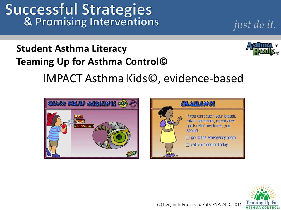just do it. Student Asthma Literacy Teaming Up for Asthma Control© IMPACT Asthma Kids©, evidence-based (c) Benjamin Francisco, PhD, PNP, AE-C 2011 ®