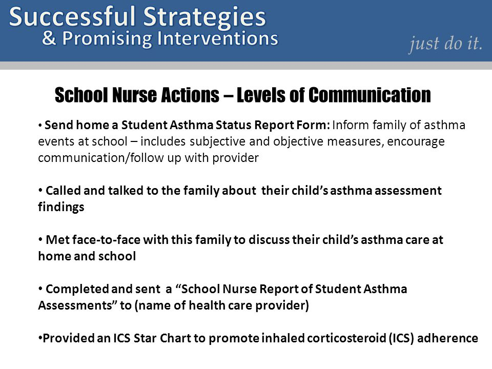 just do it. School Nurse Actions – Levels of Communication Send home a Student Asthma Status Report Form: Inform family of asthma events at school – i