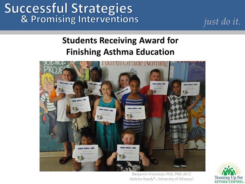 just do it. Students Receiving Award for Finishing Asthma Education Benjamin Francisco, PhD, PNP, AE-C Asthma Ready®, University of Missouri