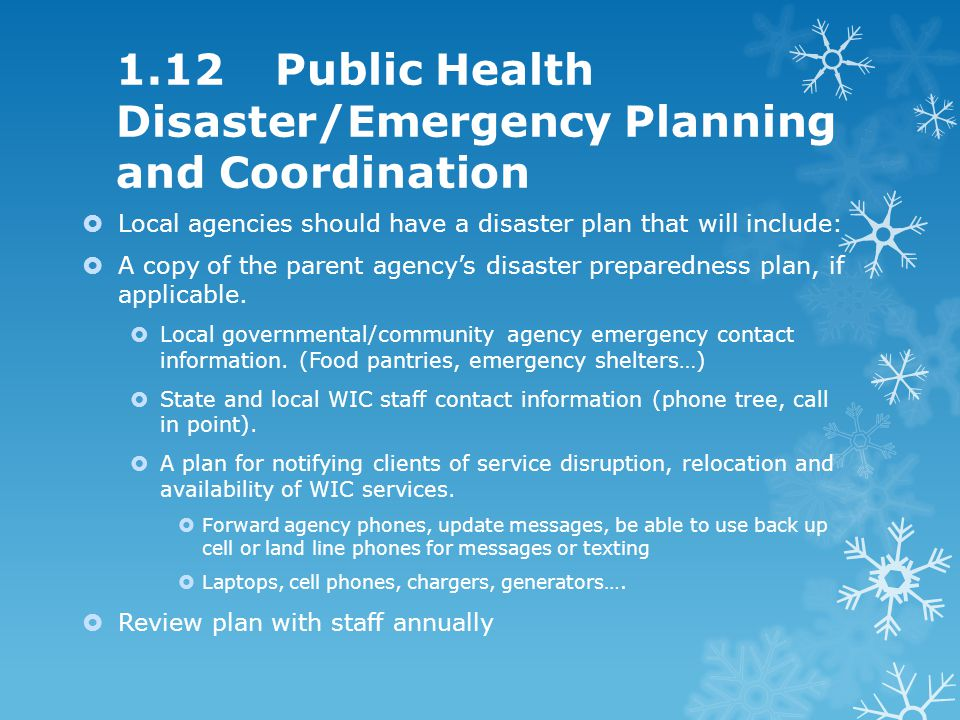 1.12 Public Health Disaster/Emergency Planning and Coordination Local agencies should have a disaster plan that will include: A copy of the parent agencys disaster preparedness plan, if applicable.