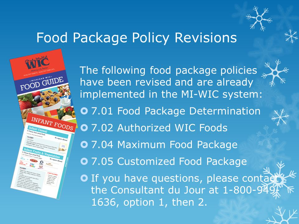 The following food package policies have been revised and are already implemented in the MI-WIC system: 7.01 Food Package Determination 7.02 Authorized WIC Foods 7.04 Maximum Food Package 7.05 Customized Food Package If you have questions, please contact the Consultant du Jour at 1-800-949- 1636, option 1, then 2.