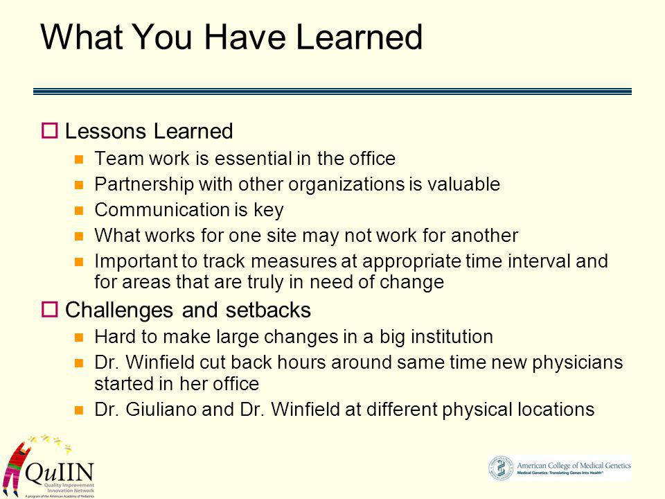 What You Have Learned Lessons Learned Team work is essential in the office Partnership with other organizations is valuable Communication is key What works for one site may not work for another Important to track measures at appropriate time interval and for areas that are truly in need of change Challenges and setbacks Hard to make large changes in a big institution Dr.