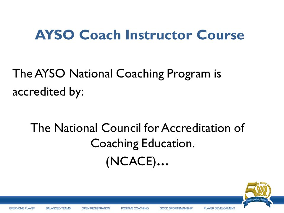 AYSO Coach Instructor Course The AYSO National Coaching Program is accredited by: The National Council for Accreditation of Coaching Education. (NCACE