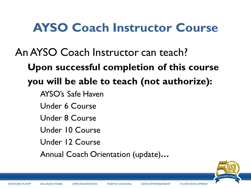 AYSO Coach Instructor Course An AYSO Coach Instructor can teach? Upon successful completion of this course you will be able to teach (not authorize):