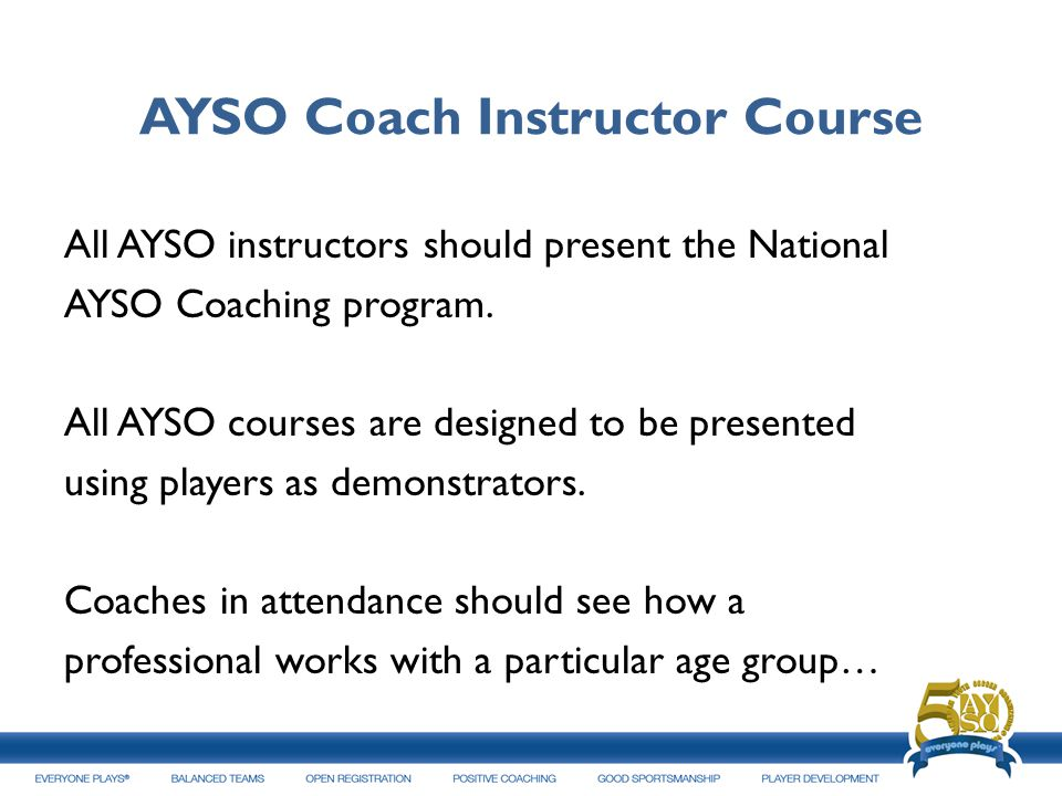 AYSO Coach Instructor Course All AYSO instructors should present the National AYSO Coaching program. All AYSO courses are designed to be presented usi