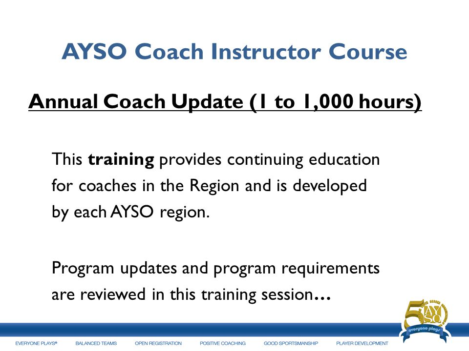 AYSO Coach Instructor Course Annual Coach Update (1 to 1,000 hours) This training provides continuing education for coaches in the Region and is devel