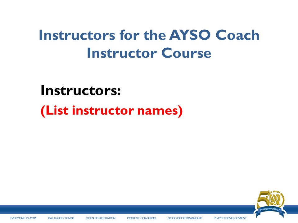 Instructors for the AYSO Coach Instructor Course Instructors: (List instructor names)