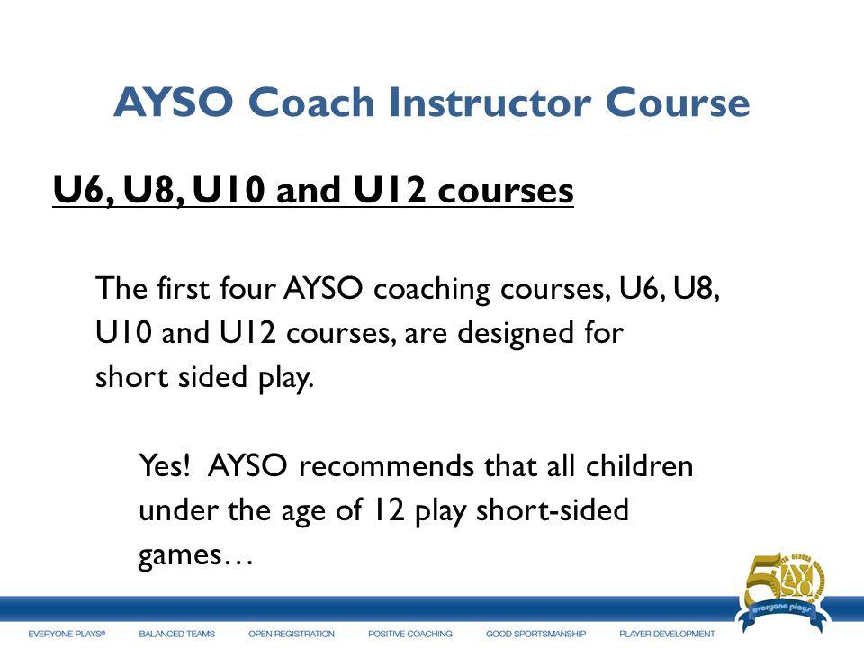 AYSO Coach Instructor Course U6, U8, U10 and U12 courses The first four AYSO coaching courses, U6, U8, U10 and U12 courses, are designed for short sid