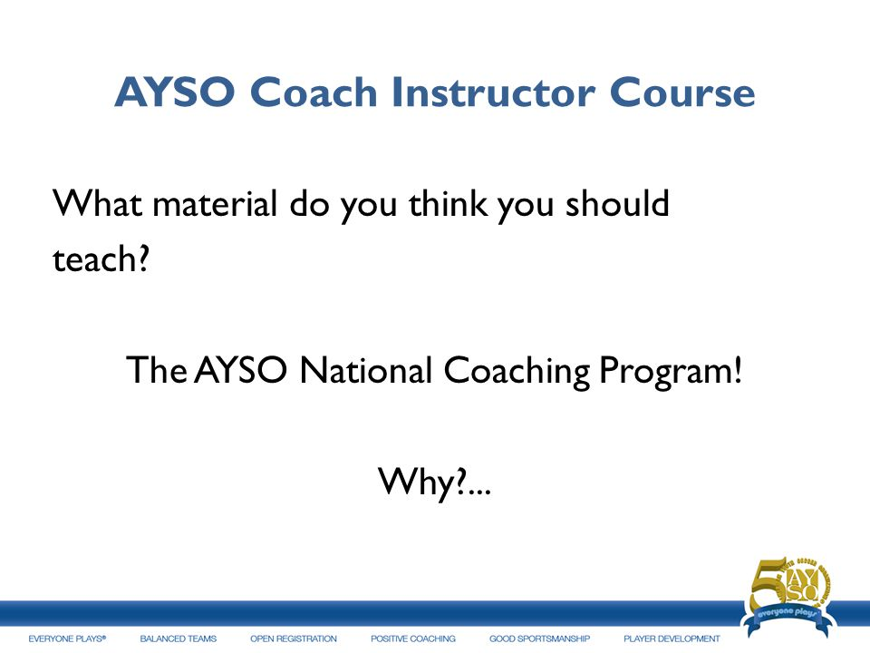 AYSO Coach Instructor Course What material do you think you should teach? The AYSO National Coaching Program! Why?...