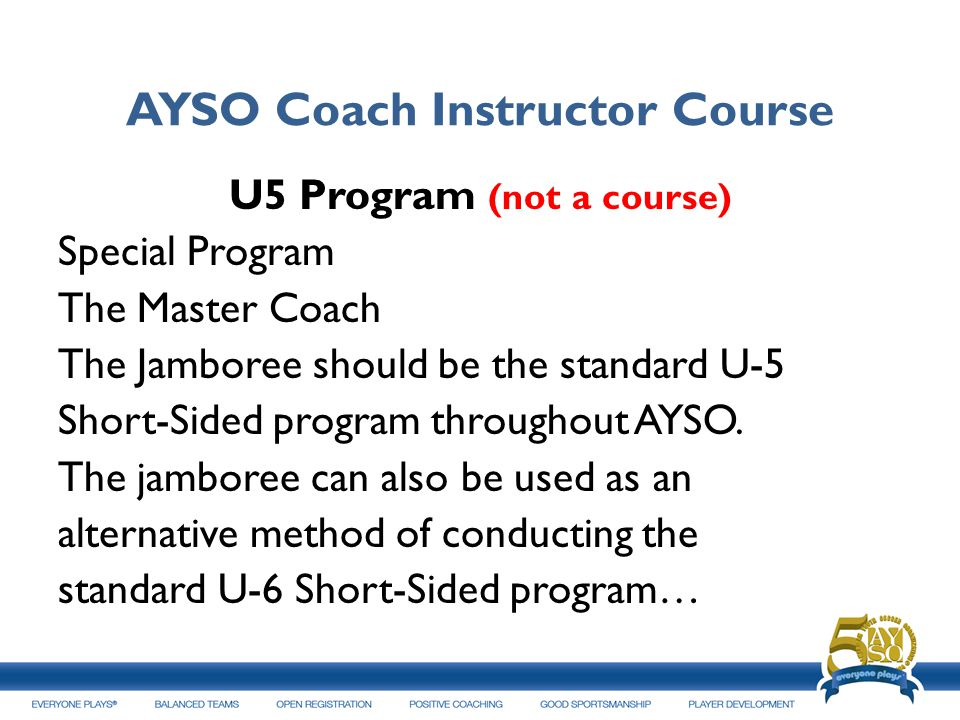 AYSO Coach Instructor Course U5 Program (not a course) Special Program The Master Coach The Jamboree should be the standard U-5 Short-Sided program th