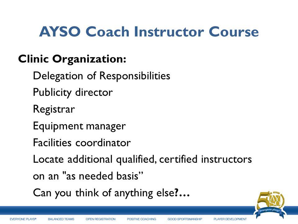 AYSO Coach Instructor Course Clinic Organization: Delegation of Responsibilities Publicity director Registrar Equipment manager Facilities coordinator