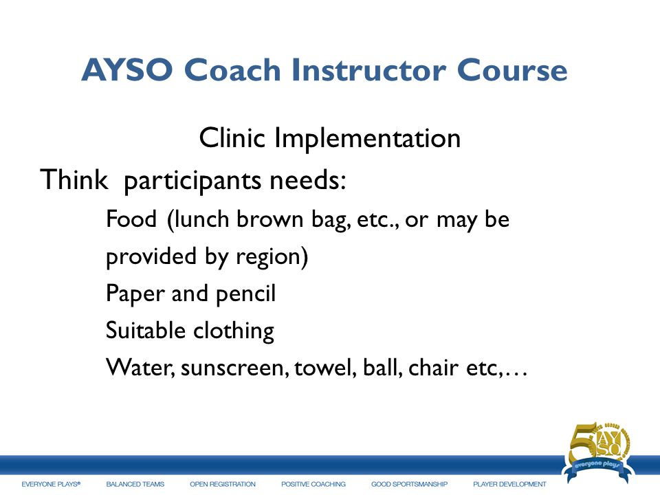 AYSO Coach Instructor Course Clinic Implementation Think participants needs: Food (lunch brown bag, etc., or may be provided by region) Paper and penc