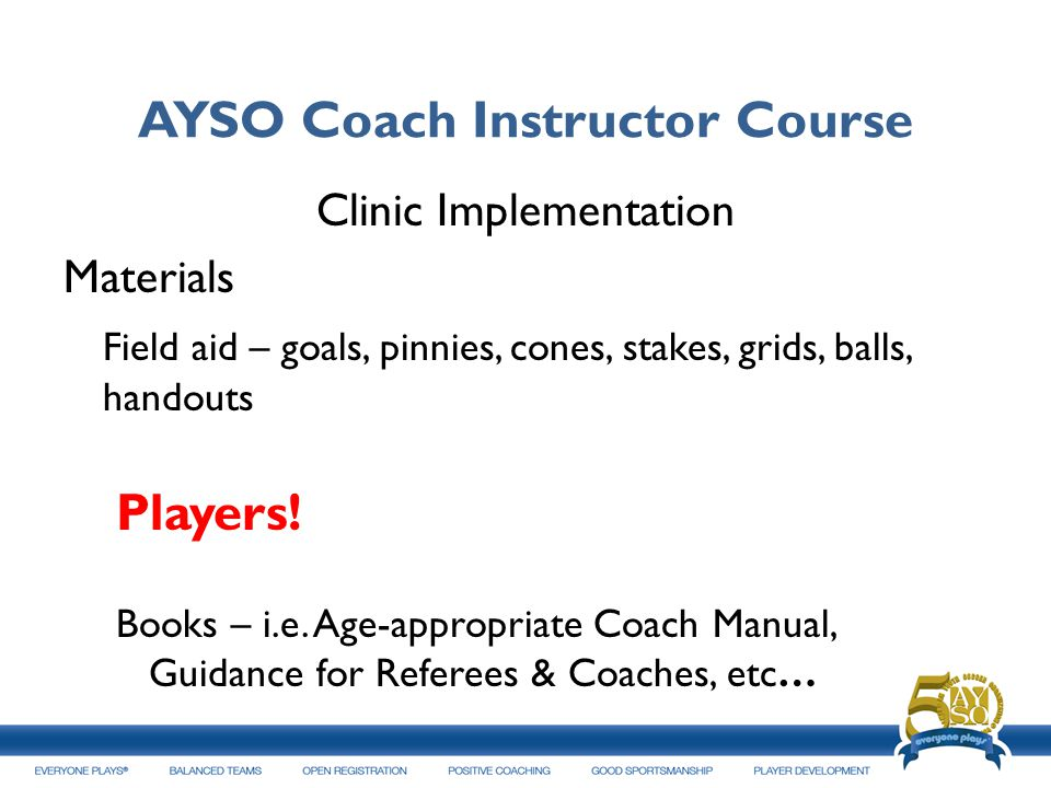 AYSO Coach Instructor Course Clinic Implementation Materials Field aid – goals, pinnies, cones, stakes, grids, balls, handouts Players! Books – i.e. A