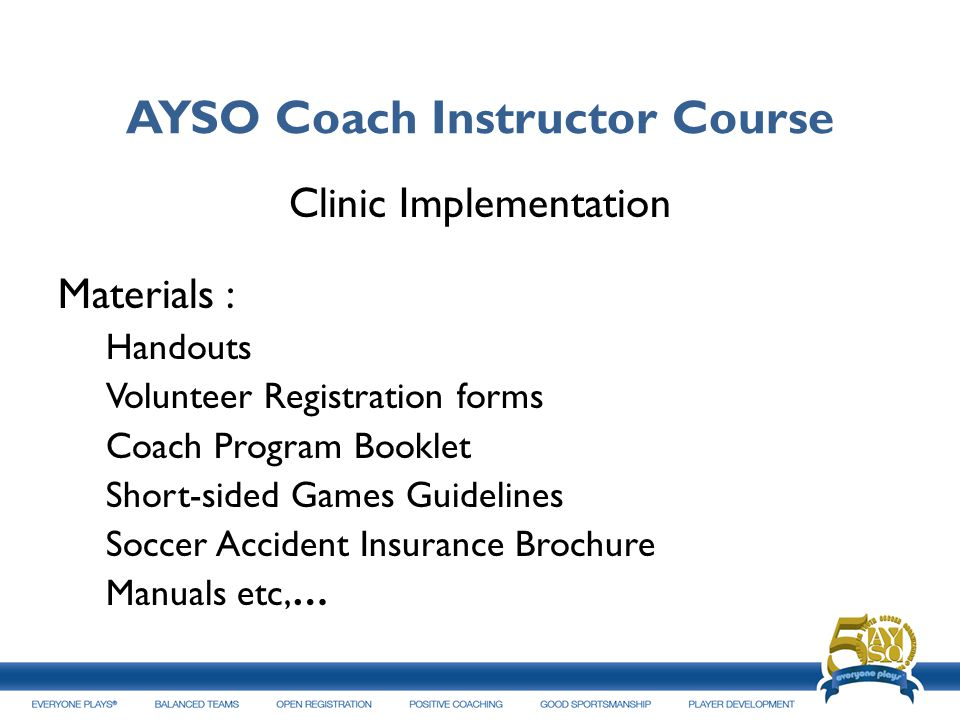 AYSO Coach Instructor Course Clinic Implementation Materials : Handouts Volunteer Registration forms Coach Program Booklet Short sided Games Guideline