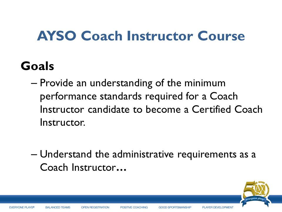 AYSO Coach Instructor Course Goals – Provide an understanding of the minimum performance standards required for a Coach Instructor candidate to become