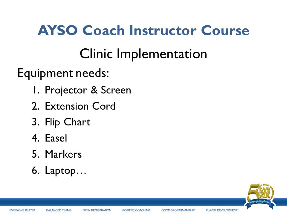 AYSO Coach Instructor Course Clinic Implementation Equipment needs: 1. Projector & Screen 2. Extension Cord 3. Flip Chart 4. Easel 5. Markers 6. Lapto