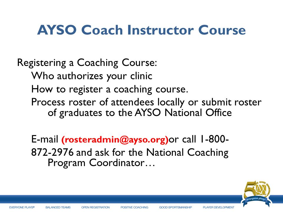 AYSO Coach Instructor Course Registering a Coaching Course: Who authorizes your clinic How to register a coaching course. Process roster of attendees