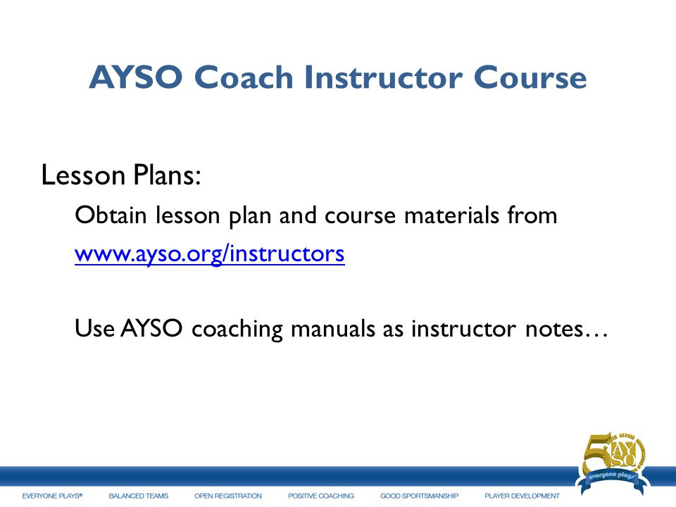 AYSO Coach Instructor Course Lesson Plans: Obtain lesson plan and course materials from www.ayso.org/instructors Use AYSO coaching manuals as instruct