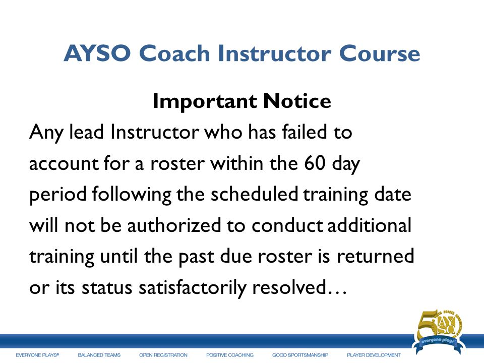 AYSO Coach Instructor Course Important Notice Any lead Instructor who has failed to account for a roster within the 60 day period following the schedu