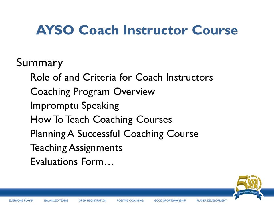 AYSO Coach Instructor Course Summary Role of and Criteria for Coach Instructors Coaching Program Overview Impromptu Speaking How To Teach Coaching Cou
