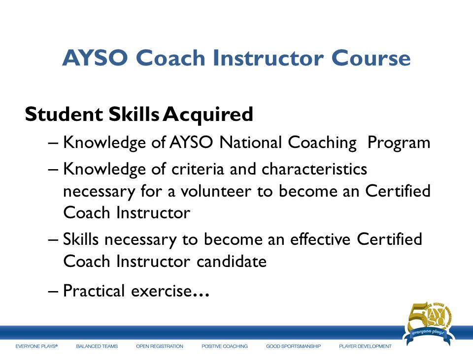 AYSO Coach Instructor Course Student Skills Acquired – Knowledge of AYSO National Coaching Program – Knowledge of criteria and characteristics necessa