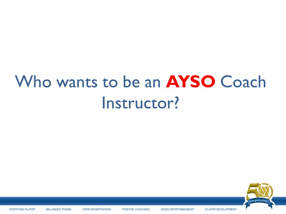 Who wants to be an AYSO Coach Instructor?