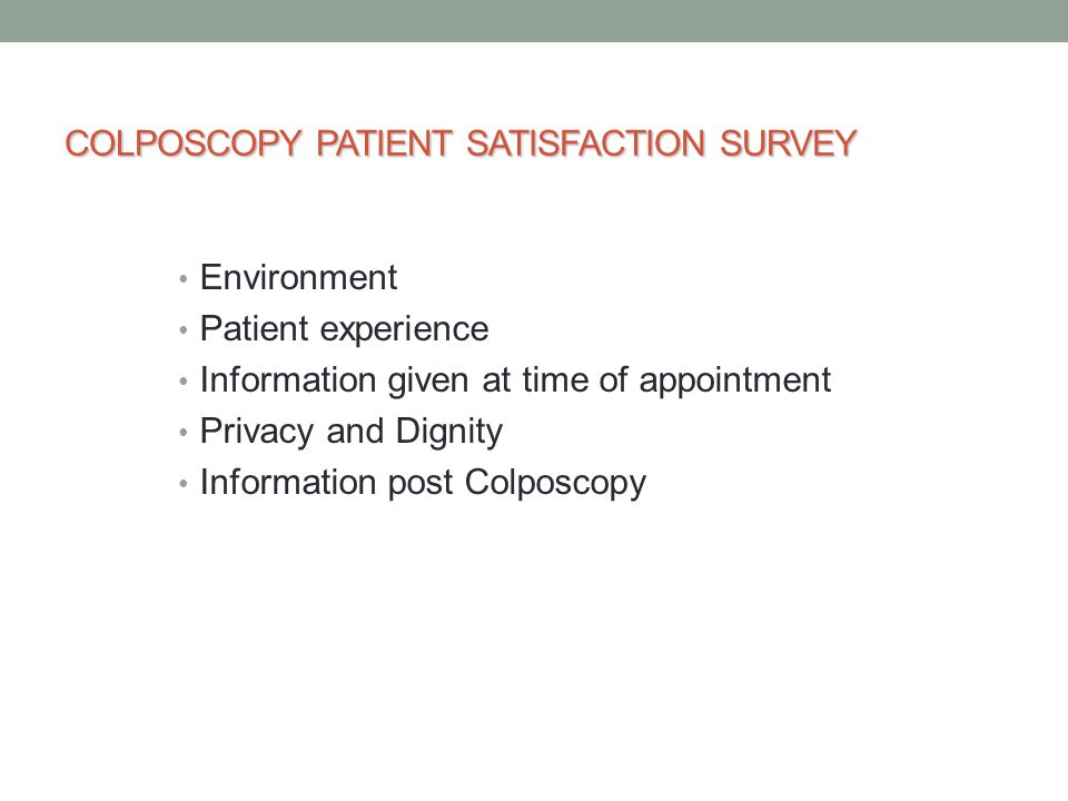 COLPOSCOPY PATIENT SATISFACTION SURVEY Environment Patient experience Information given at time of appointment Privacy and Dignity Information post Colposcopy