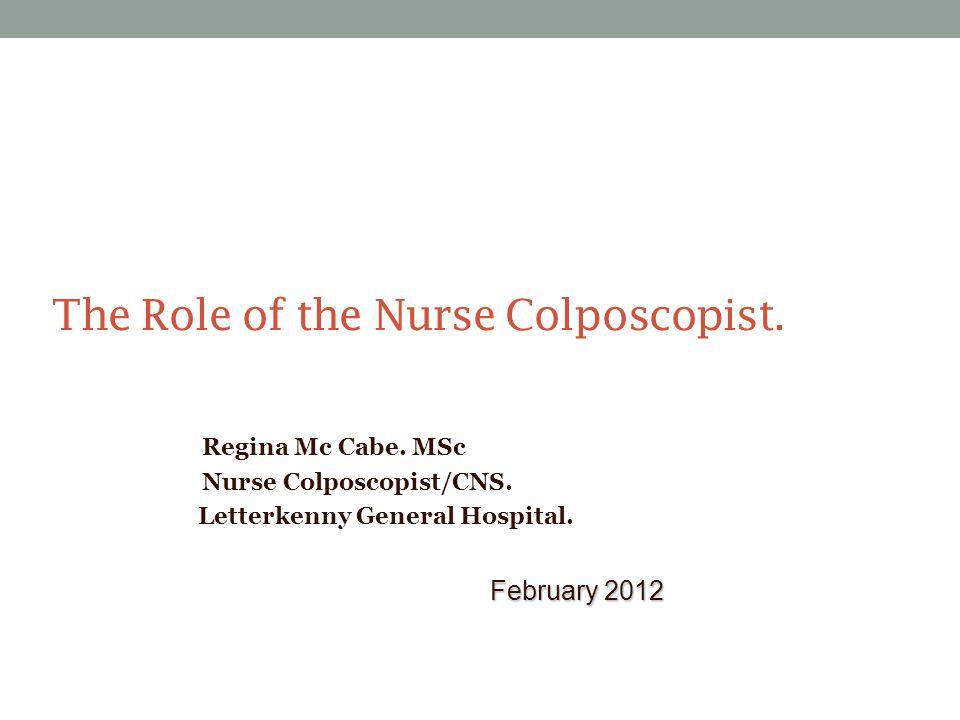 The Role of the Nurse Colposcopist. Regina Mc Cabe. MSc Nurse Colposcopist/CNS. Letterkenny General Hospital. February 2012